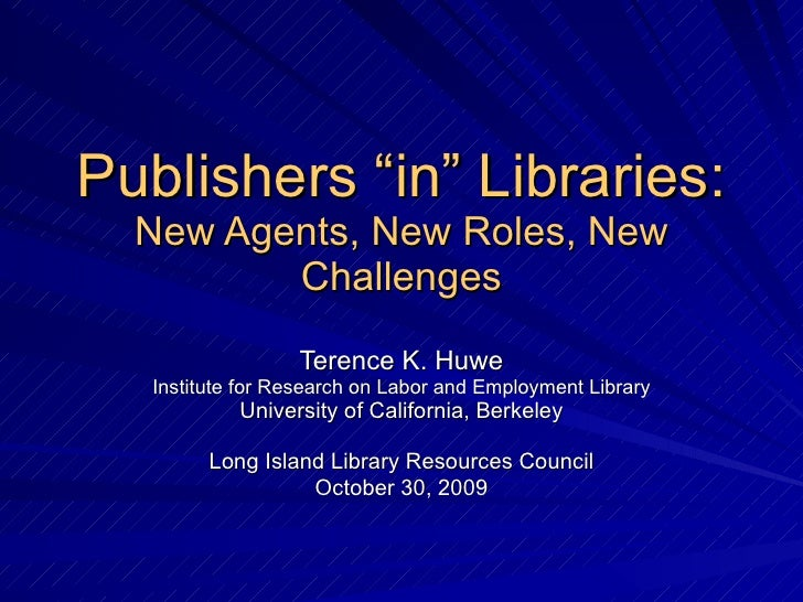 "Publishers ""in"" Libraries: New Agents, New Roles, New Challenges Terence K. Huwe Institute for Research on Labor and Emplo..."