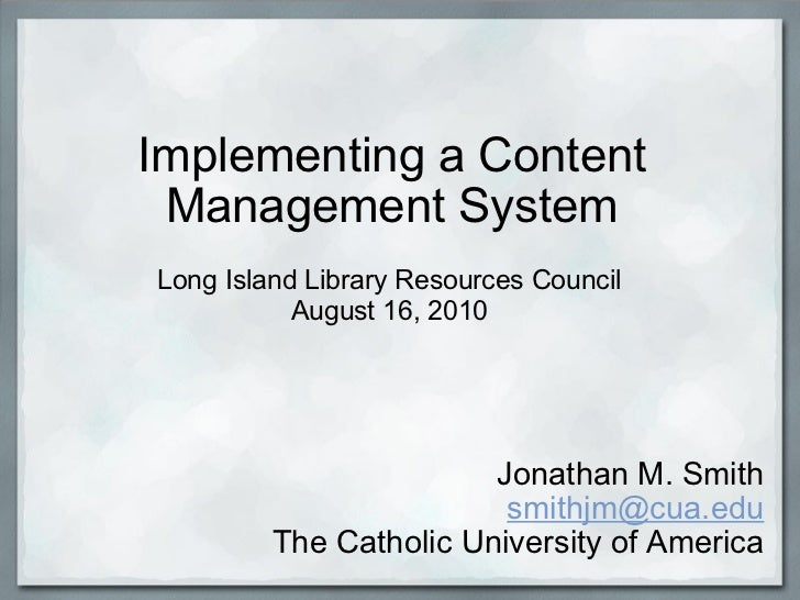 Implementing a Content Management System Jonathan M. Smith [email_address] The Catholic University of America Long Island ...