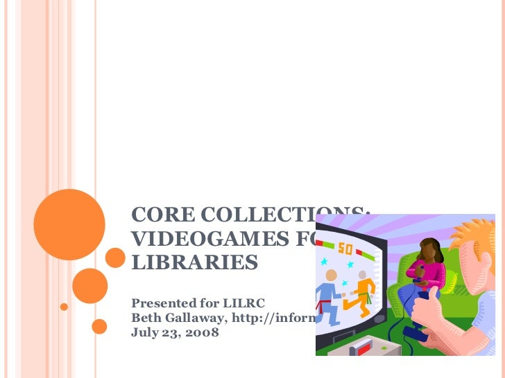 C O RE COLLECTIONS: VIDEOGAMES FOR LIBRARIES Presented for LILRC Beth Gallaway, http://informationgoddess.info  July 23, 2...