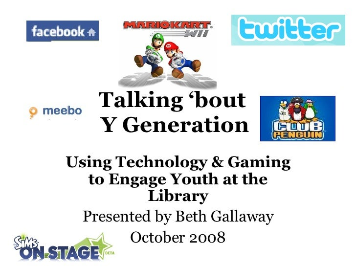 Talking 'bout  Y Generation Using Technology & Gaming to Engage Youth at the Library Presented   by Beth Gallaway October ...