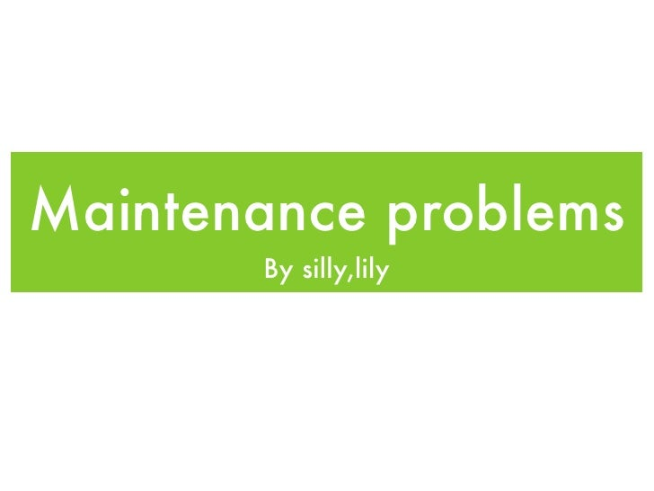 Maintenance problems        By silly,lily