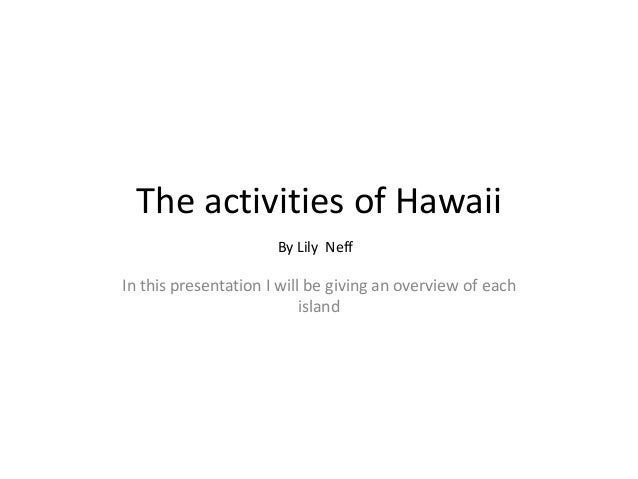 The activities of Hawaii By Lily Neff  In this presentation I will be giving an overview of each island