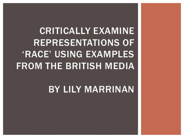 CRITICALLY EXAMINE   REPRESENTATIONS OF 'RACE' USING EXAMPLESFROM THE BRITISH MEDIA      BY LILY MARRINAN