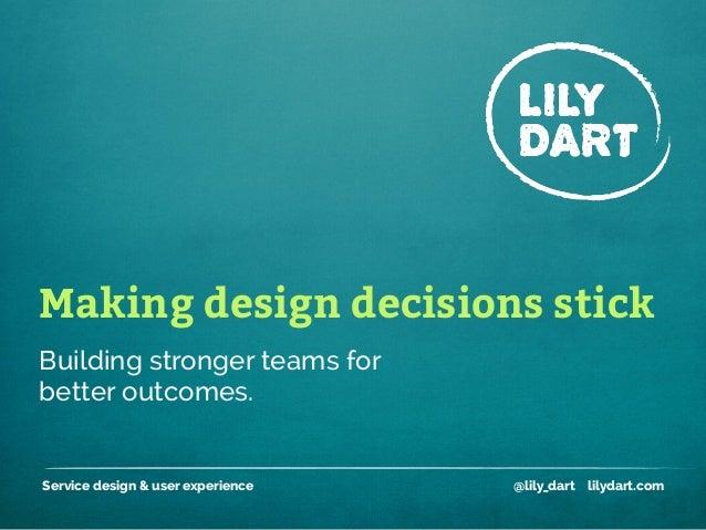 Making design decisions stick Service design & user experience @lily_dart lilydart.com Building stronger teams for better ...
