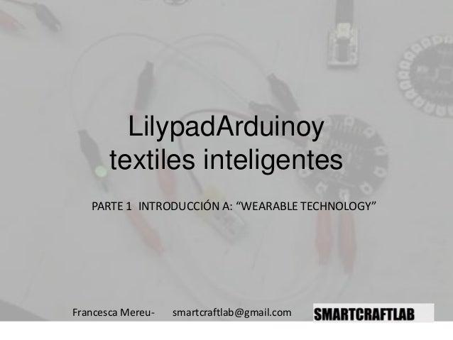 "LilypadArduinoytextiles inteligentesFrancesca Mereu- smartcraftlab@gmail.comPARTE 1 INTRODUCCIÓN A: ""WEARABLE TECHNOLOGY"""
