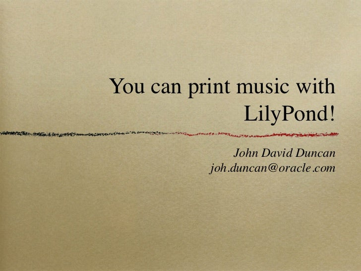 You can print music with              LilyPond!               John David Duncan          joh.duncan@oracle.com