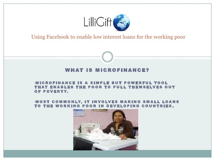 Using Facebook to enable low interest loans for the working poor<br />What is Microfinance?<br /><ul><li>Microfinance is a...