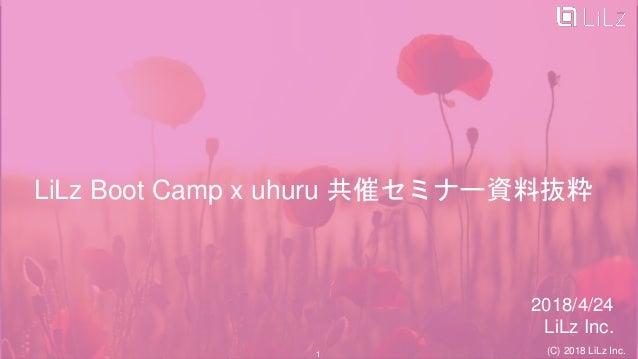 LiLz Boot Camp x uhuru 共催セミナー資料抜粋 2018/4/24 LiLz Inc. (C) 2018 LiLz Inc.1