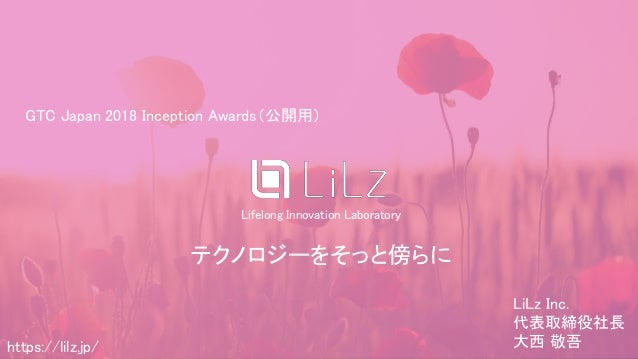 (C) 2018 LiLz Inc.https://lilz.jp/ Lifelong Innovation Laboratory テクノロジーをそっと傍らに https://lilz.jp/ GTC Japan 2018 Inception ...