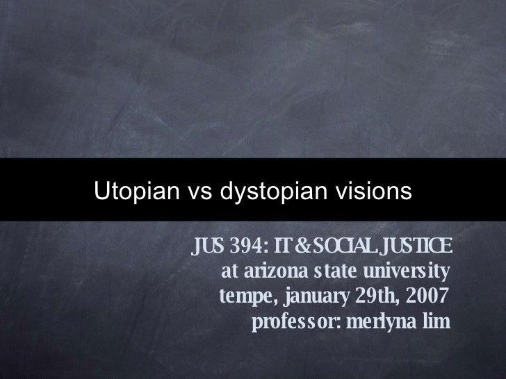 Utopian vs dystopian visions JUS 394: IT & SOCIAL JUSTICE at arizona state university tempe, january 29th, 2007 professor:...