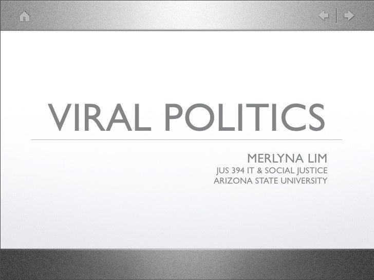 VIRAL POLITICS                MERLYNA LIM         JUS 394 IT & SOCIAL JUSTICE         ARIZONA STATE UNIVERSITY
