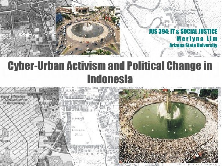 JUS 394: IT & SOCIAL JUSTICE M e r l y n a  L i m Arizona State University Cyber-Urban Activism and Political Change in In...