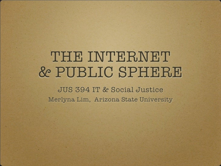 THE INTERNET & PUBLIC SPHERE    JUS 394 IT & Social Justice  Merlyna Lim, Arizona State University