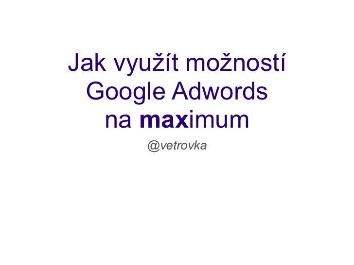 Jak využít možností Google Adwords   na maximum      @vetrovka