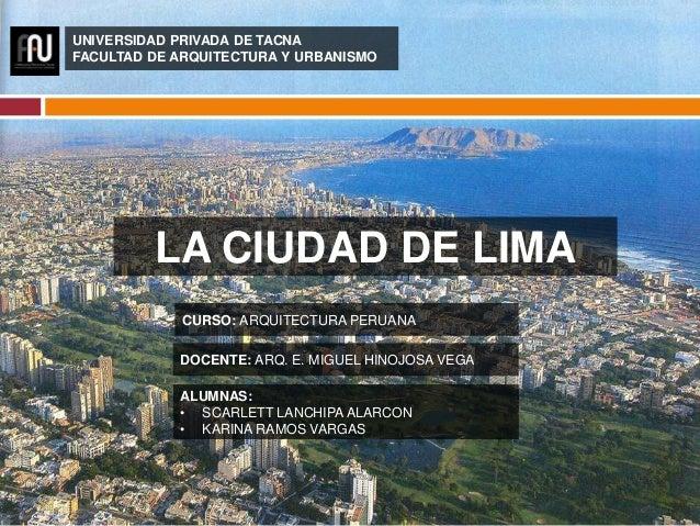 LA CIUDAD DE LIMA UNIVERSIDAD PRIVADA DE TACNA FACULTAD DE ARQUITECTURA Y URBANISMO CURSO: ARQUITECTURA PERUANA DOCENTE: A...