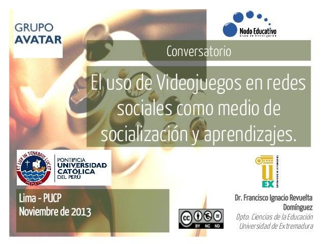 Conversatorio  El uso de Videojuegos en redes sociales como medio de socialización y aprendizajes. Lima - PUCP Noviembre d...
