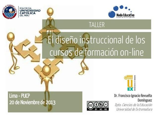 TALLER  El diseño instruccional de los cursos de formación on-line  Lima - PUCP 20 de Noviembre de 2013  Dr. Francisco Ign...