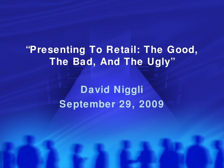 """"""" Presenting To Retail: The Good, The Bad, And The Ugly"""" David Niggli September 29, 2009"""
