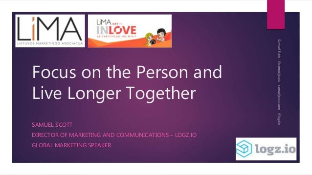 Focus on the Person and Live Longer Together SAMUEL SCOTT DIRECTOR OF MARKETING AND COMMUNICATIONS – LOGZ.IO GLOBAL MARKET...