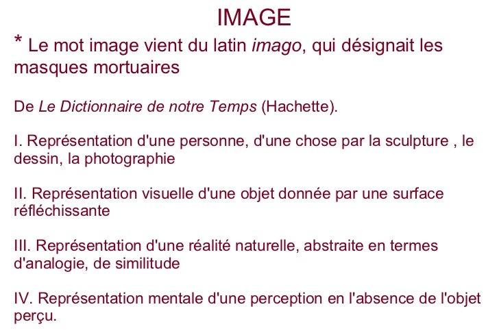 IMAGE* Le mot image vient du latin imago, qui désignait lesmasques mortuairesDe Le Dictionnaire de notre Temps (Hachette)....