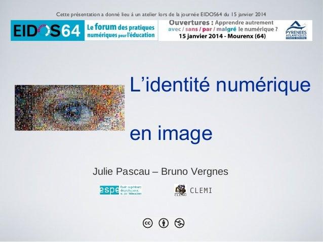 Cette présentation a donné lieu à un atelier lors de la journée EIDOS64 du 15 janvier 2014  L'identité numérique en image ...