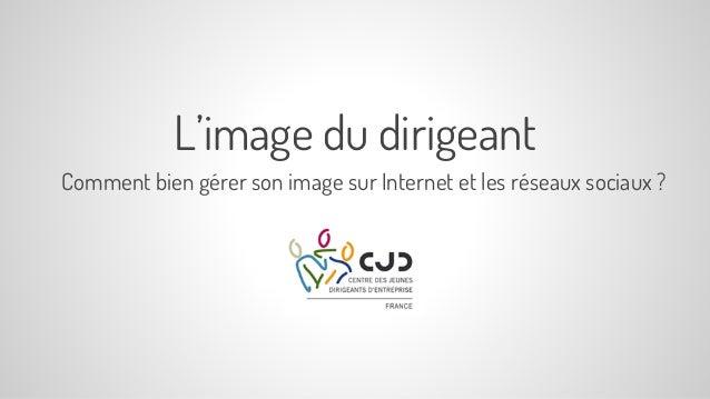 L'image du dirigeant Comment bien gérer son image sur Internet et les réseaux sociaux ?