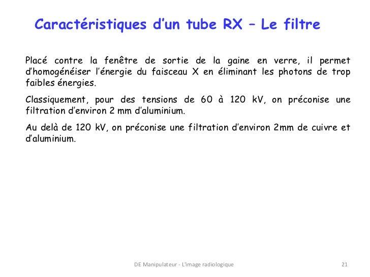 Caractéristiques d'un tube RX – Le filtrePlacé contre la fenêtre de sortie de la gaine en verre, il permetd'homogénéiser l...