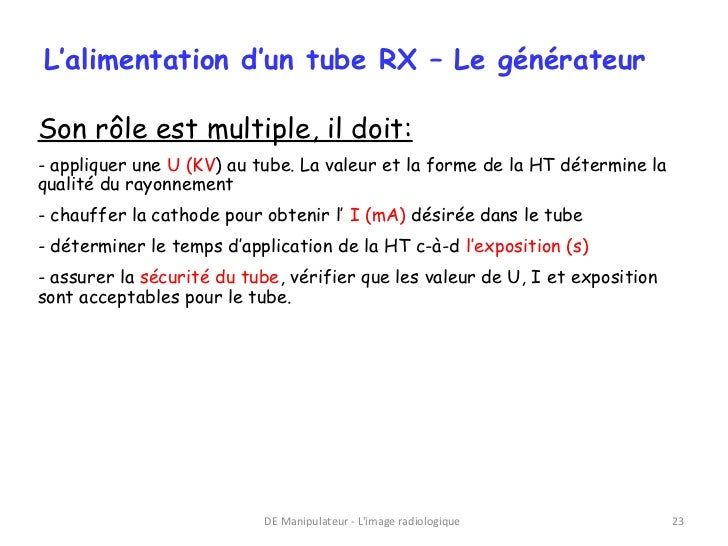 L'alimentation d'un tube RX – Le générateurSon rôle est multiple, il doit:- appliquer une U (KV) au tube. La valeur et la ...