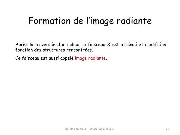 Formation de l'image radianteAprès la traversée d'un milieu, le faisceau X est atténué et modifié enfonction des structure...