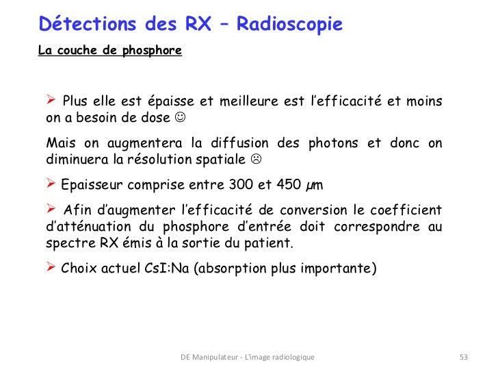 Détections des RX – RadioscopieLa couche de phosphore  Plus elle est épaisse et meilleure est l'efficacité et moins on a ...