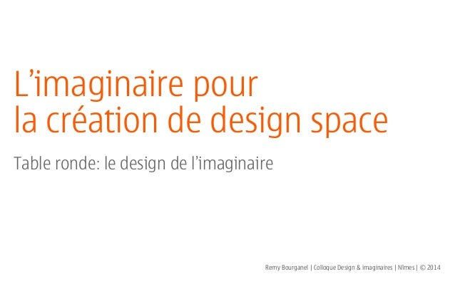 L'imaginaire pour la création de design space ! Table ronde: le design de l'imaginaire Remy Bourganel | Colloque Design & ...