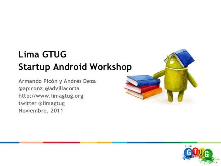 Lima GTUGStartup Android WorkshopArmando Picón y Andrés Deza@apiconz,@advillacortahttp://www.limagtug.orgtwitter @limagtug...