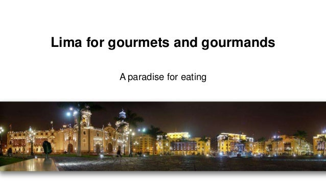 Lima for gourmets and gourmands A paradise for eating
