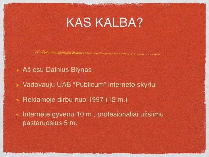 """KAS KALBA?   Aš esu Dainius Blynas  Vadovauju UAB """"Publicum"""" interneto skyriui  Reklamoje dirbu nuo 1997 (12 m.)  Internet..."""