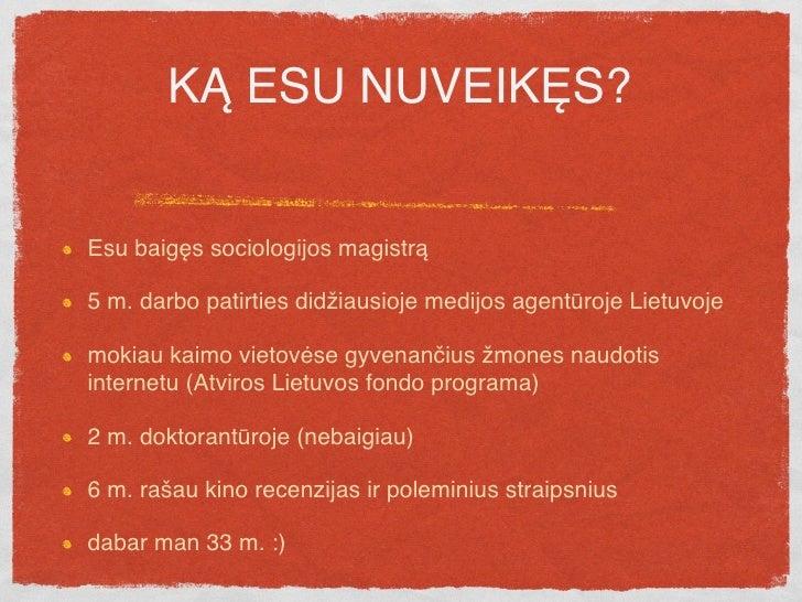 KĄ ESU NUVEIKĘS?   Esu baigęs sociologijos magistrą  5 m. darbo patirties didžiausioje medijos agentūroje Lietuvoje  mokia...