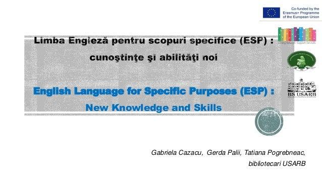 English Language for Specific Purposes (ESP) : New Knowledge and Skills Gabriela Cazacu, Gerda Palii, Tatiana Pogrebneac, ...