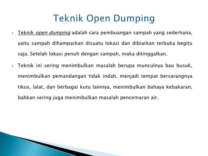   Teknik open dumping adalah cara pembuangan sampah yang sederhana,    yaitu sampah dihamparkan disuatu lokasi dan dibia...