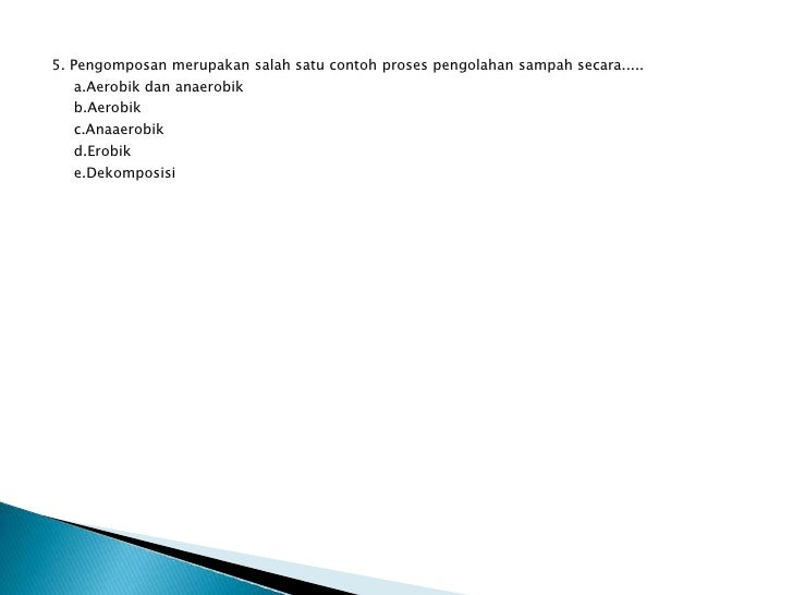 5. Pengomposan merupakan salah satu contoh proses pengolahan sampah secara.....  a.Aerobik dan anaerobik  b.Aerobik  c.Ana...