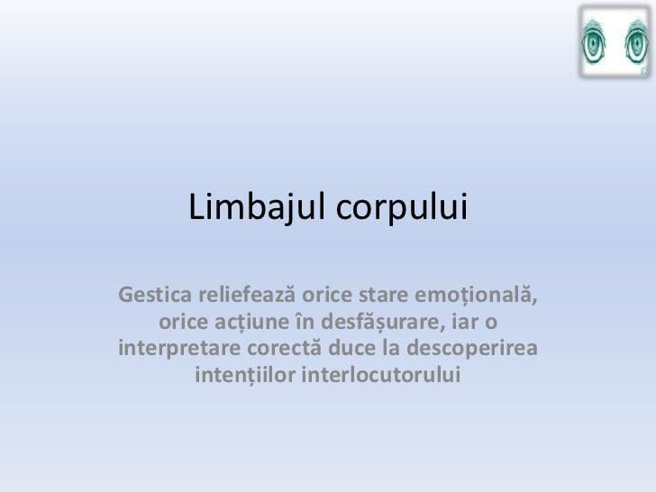 Limbajul corpuluiGestica reliefează orice stare emoțională,    orice acțiune în desfășurare, iar ointerpretare corectă duc...