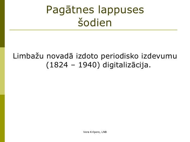 Pagātnes lappuses šodien <ul><li>Limbažu novadā izdoto periodisko izdevumu (1824 – 1940) digitalizācija. </li></ul>