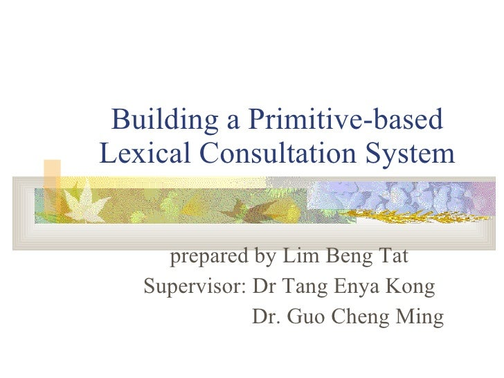 Building a Primitive-based Lexical Consultation System prepared by Lim Beng Tat Supervisor: Dr Tang Enya Kong   Dr. Guo Ch...
