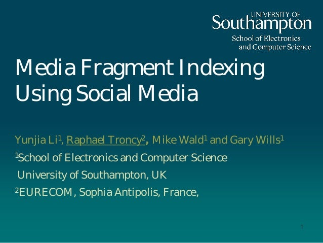 Media Fragment Indexing Using Social Media Yunjia Li1, Raphael Troncy2, Mike Wald1 and Gary Wills1 1School of Electronics ...