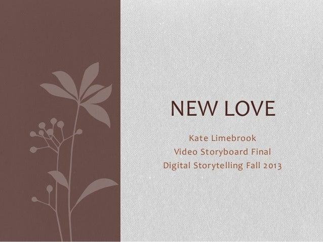 NEW LOVE Kate Limebrook Video Storyboard Final Digital Storytelling Fall 2013