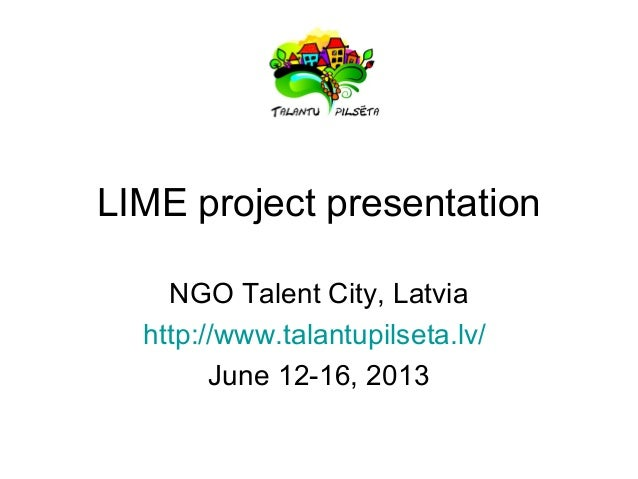 LIME project presentation NGO Talent City, Latvia http://www.talantupilseta.lv/ June 12-16, 2013