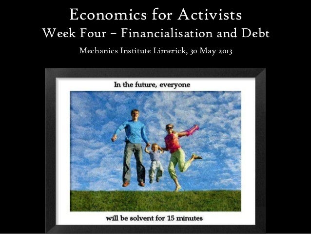 Economics for ActivistsWeek Four – Financialisation and DebtMechanics Institute Limerick, 30 May 2013