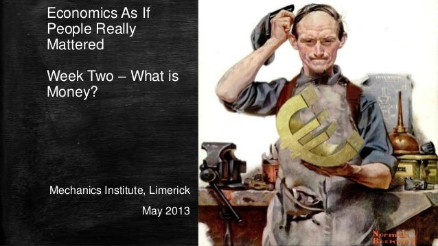 Economics As IfPeople ReallyMatteredWeek Two – What isMoney?Mechanics Institute, LimerickMay 2013