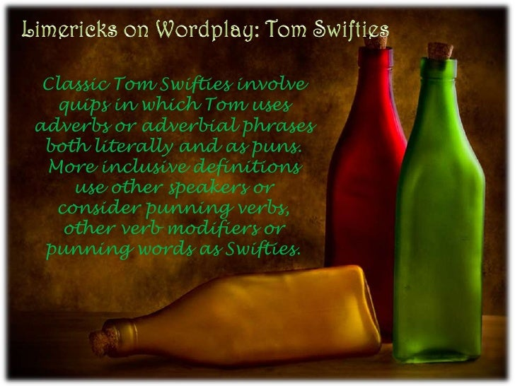 Limericks on Wordplay: Tom Swifties<br />Classic Tom Swifties involve quips in which Tom uses adverbs or adverbial phrases...