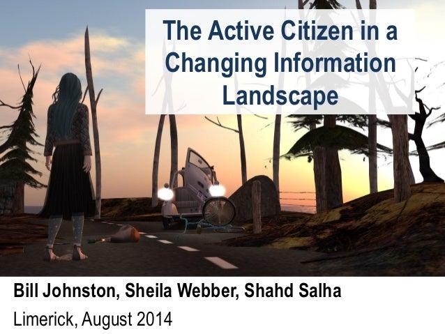 The Active Citizen in a Changing Information Landscape Bill Johnston, Sheila Webber, Shahd Salha Limerick, August 2014
