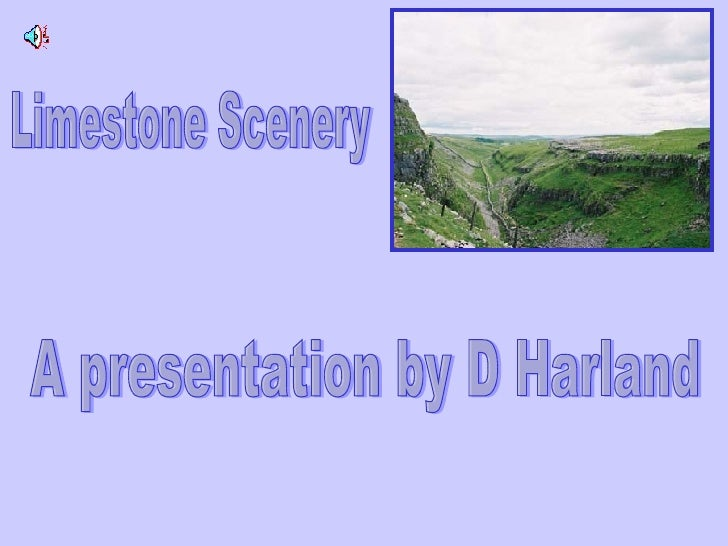 Limestone Scenery A presentation by D Harland