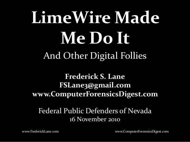 LimeWire Made Me Do It Frederick S. Lane FSLane3@gmail.com www.ComputerForensicsDigest.com Federal Public Defenders of Nev...